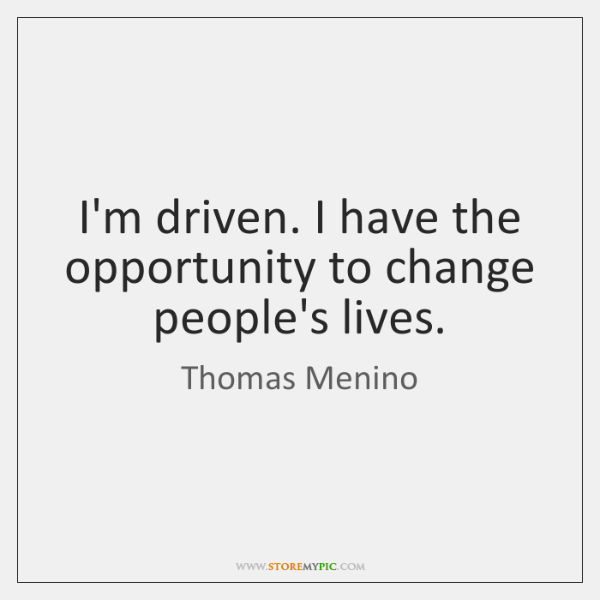 I'm driven. I have the opportunity to change people's lives.