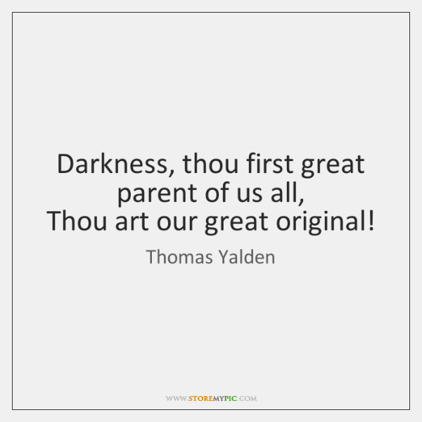 Darkness, thou first great parent of us all,  Thou art our great ...