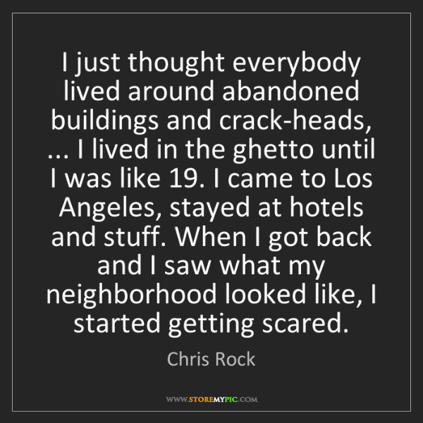 Chris Rock: I just thought everybody lived around abandoned buildings...