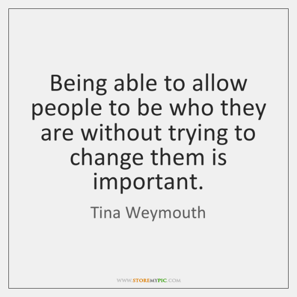 Being able to allow people to be who they are without trying ...