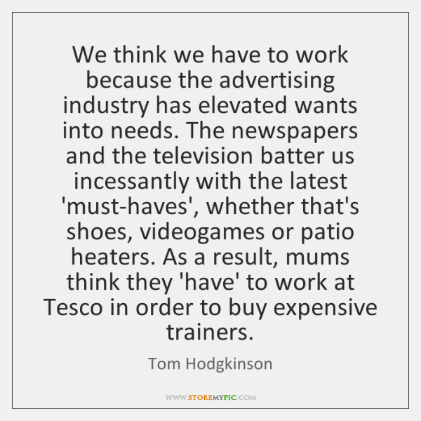 We think we have to work because the advertising industry has elevated ...