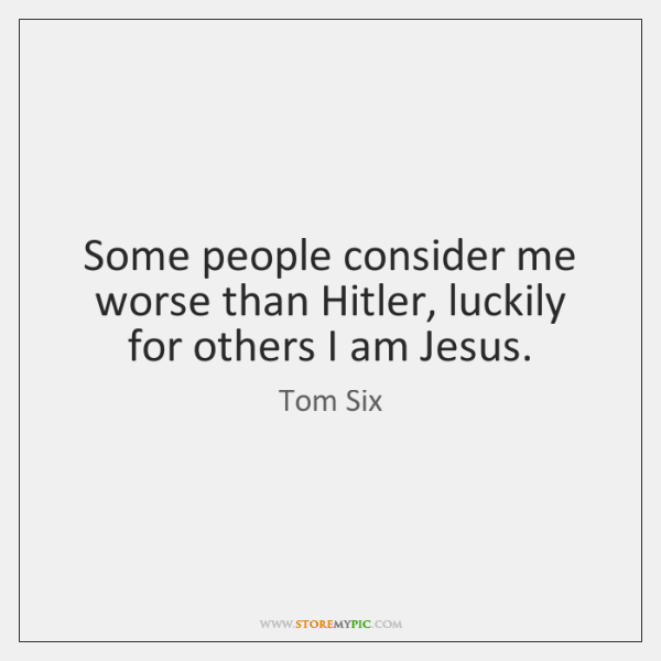 Some people consider me worse than Hitler, luckily for others I am ...