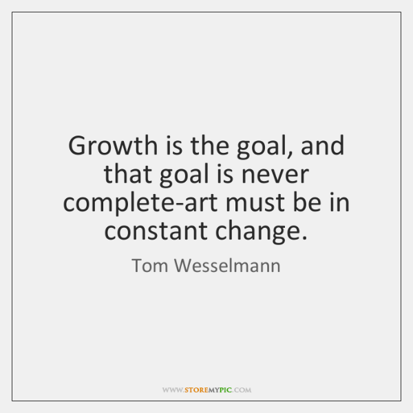 Growth is the goal, and that goal is never complete-art must be ...