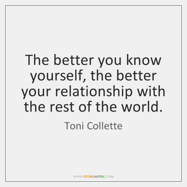 The better you know yourself, the better your relationship with the rest ...