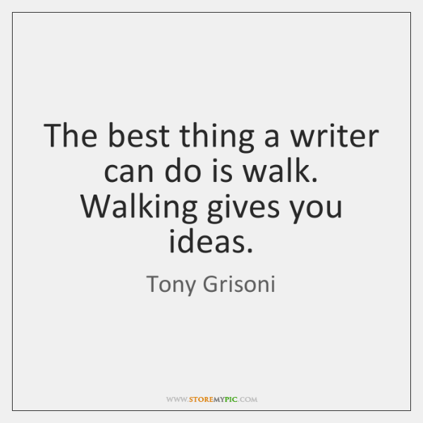 The best thing a writer can do is walk. Walking gives you ...