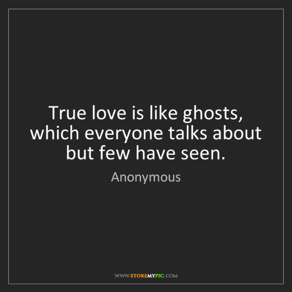 Anonymous: True love is like ghosts, which everyone talks about...