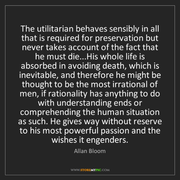 Allan Bloom: The utilitarian behaves sensibly in all that is required...