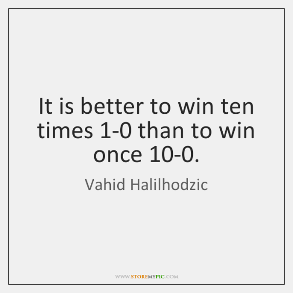 It is better to win ten times 1-0 than to win once 10...