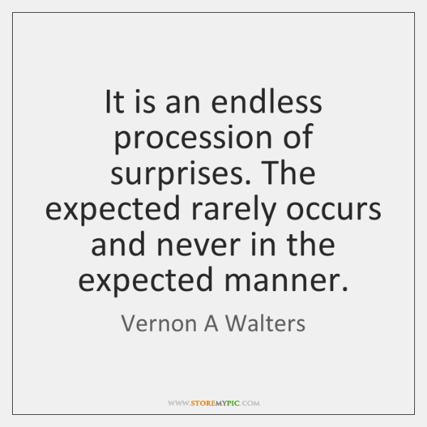 It is an endless procession of surprises. The expected rarely occurs and ...