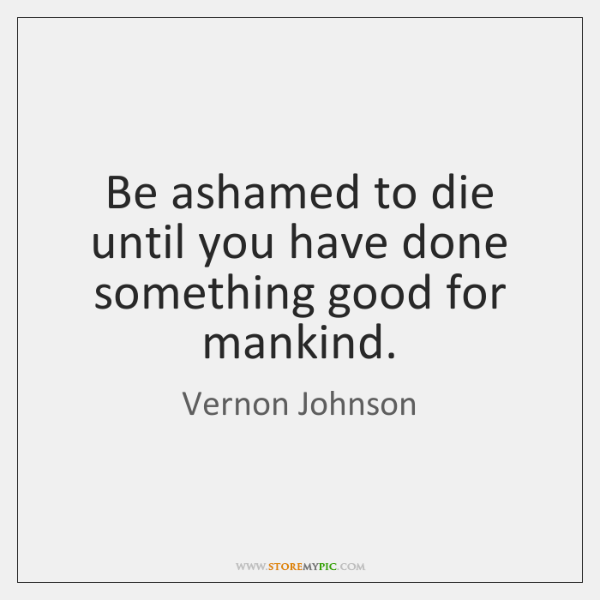Be ashamed to die until you have done something good for mankind.