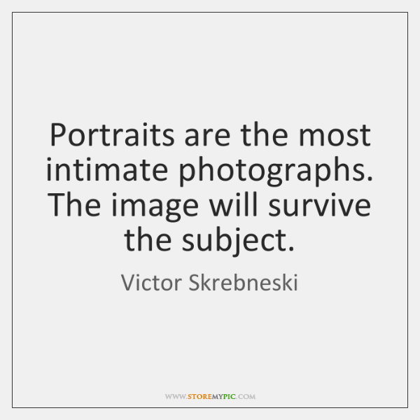 Portraits are the most intimate photographs. The image will survive the subject.