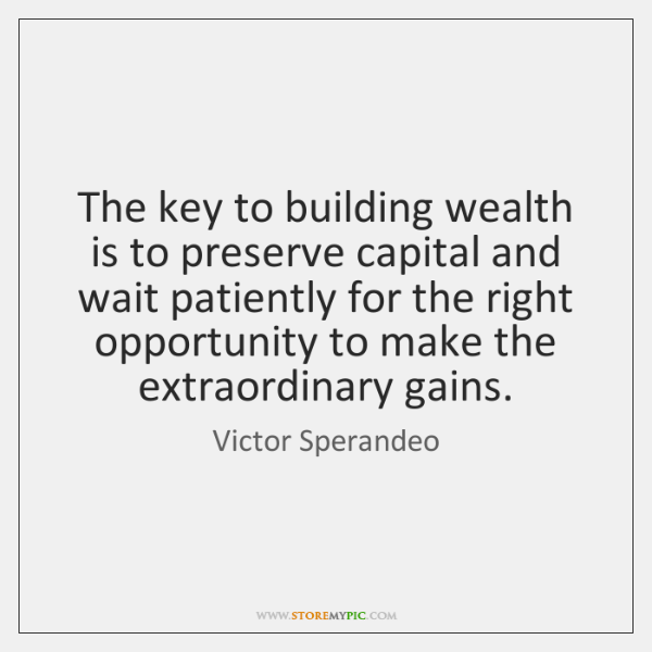 The key to building wealth is to preserve capital and wait patiently ...