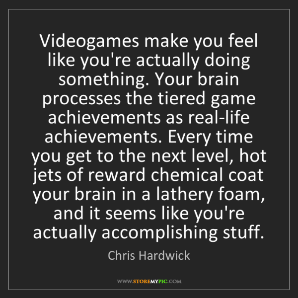 Chris Hardwick: Videogames make you feel like you're actually doing something....