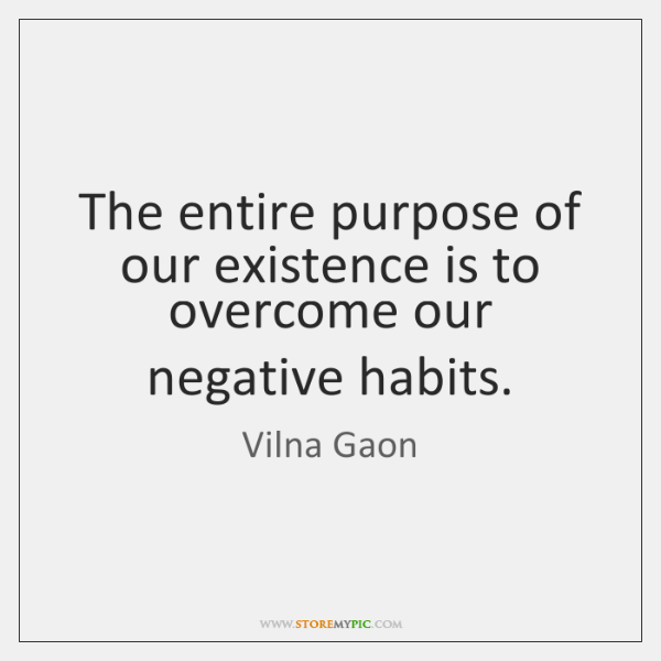 The entire purpose of our existence is to overcome our negative habits.