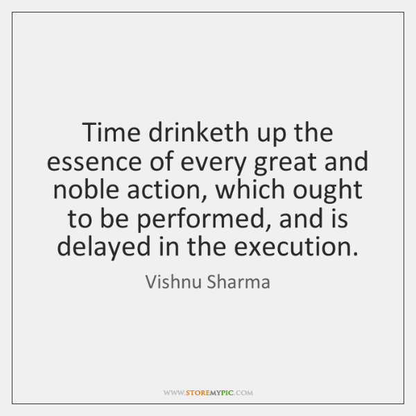 Time drinketh up the essence of every great and noble action, which ...