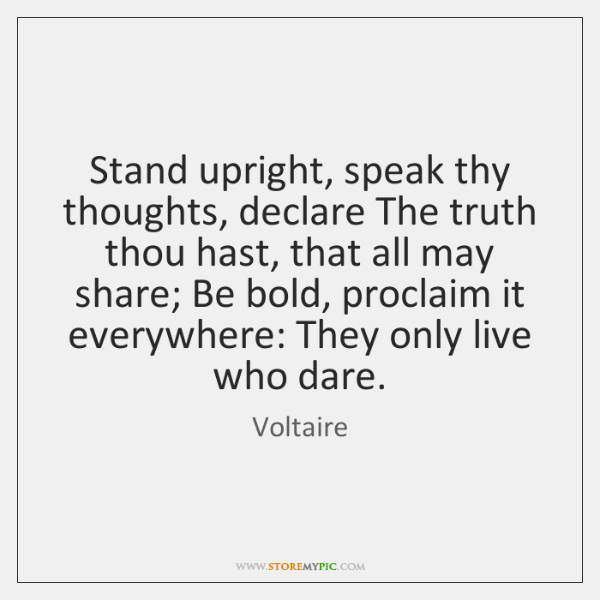 Stand upright, speak thy thoughts, declare The truth thou hast, that all ...