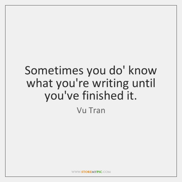 Sometimes you do' know what you're writing until you've finished it.