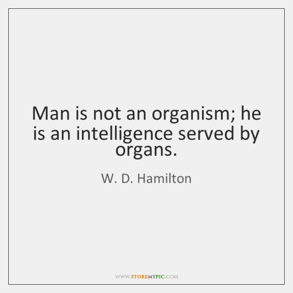 Man is not an organism; he is an intelligence served by organs.