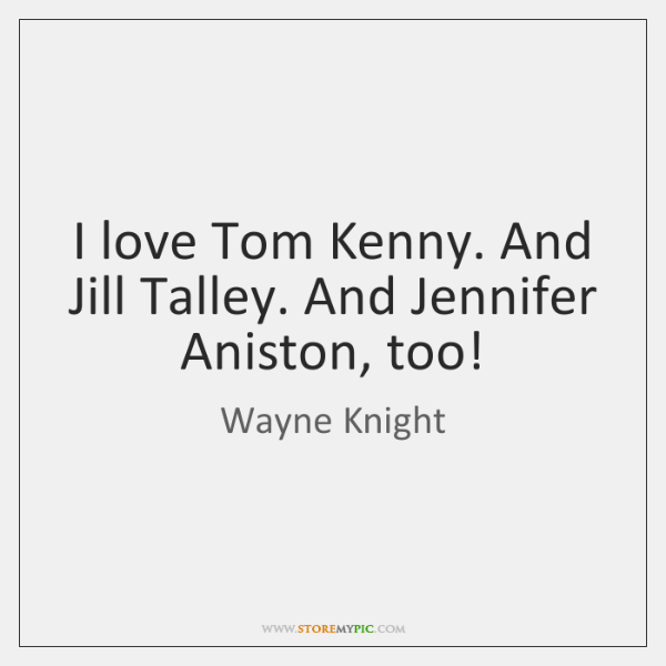 I love Tom Kenny. And Jill Talley. And Jennifer Aniston, too!