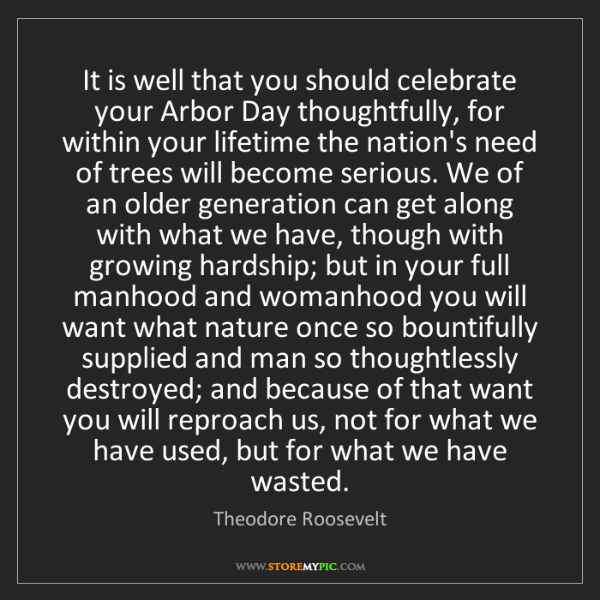 Theodore Roosevelt: It is well that you should celebrate your Arbor Day thoughtfully,...
