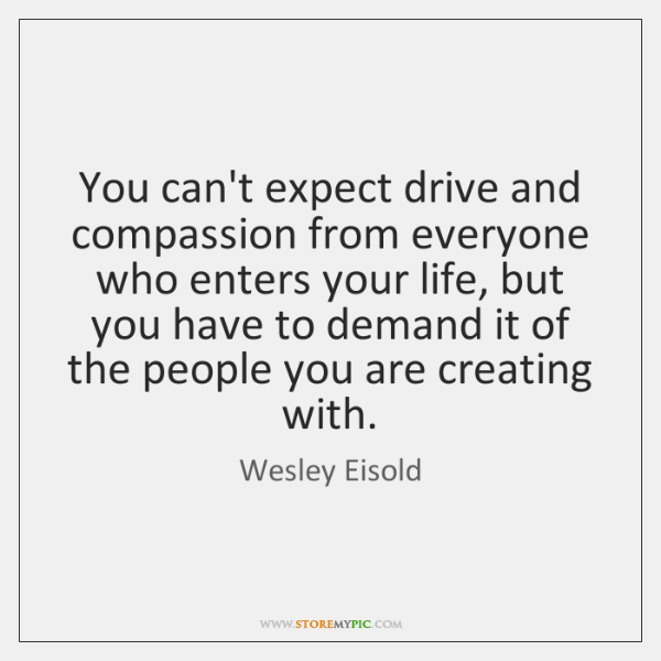 You can't expect drive and compassion from everyone who enters your life, ...