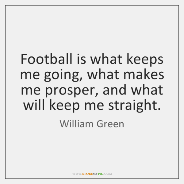 Football is what keeps me going, what makes me prosper, and what ...