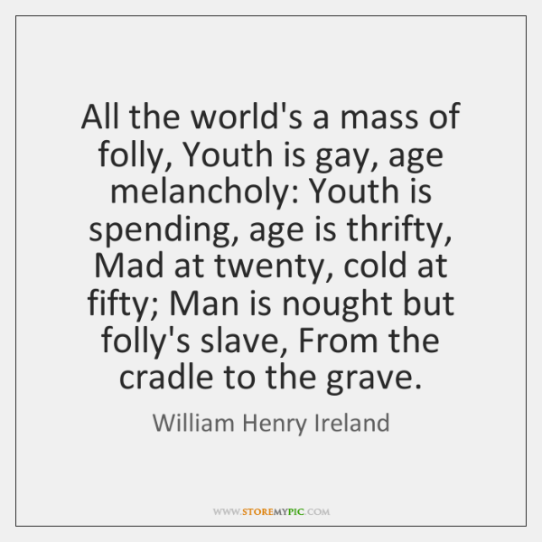 All the world's a mass of folly, Youth is gay, age melancholy: ...
