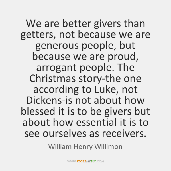 We are better givers than getters, not because we are generous people, ...