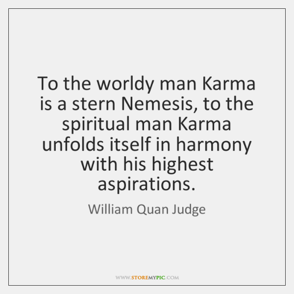 To the worldy man Karma is a stern Nemesis, to the spiritual ...