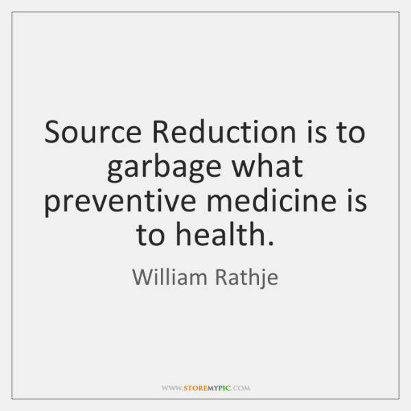 Source Reduction is to garbage what preventive medicine is to health.