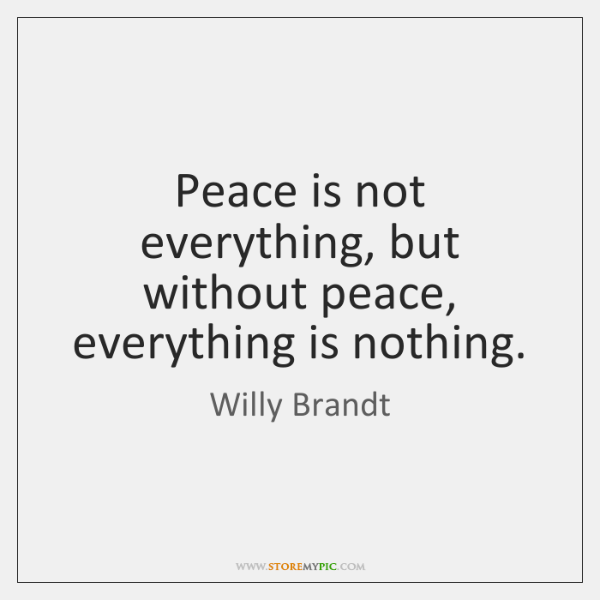 Peace is not everything, but without peace, everything is nothing.