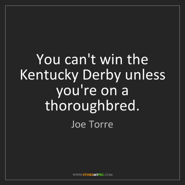 Joe Torre: You can't win the Kentucky Derby unless you're on a thoroughbred.