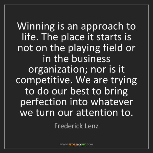 Frederick Lenz: Winning is an approach to life. The place it starts is...