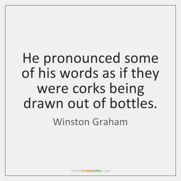 He pronounced some of his words as if they were corks being ...