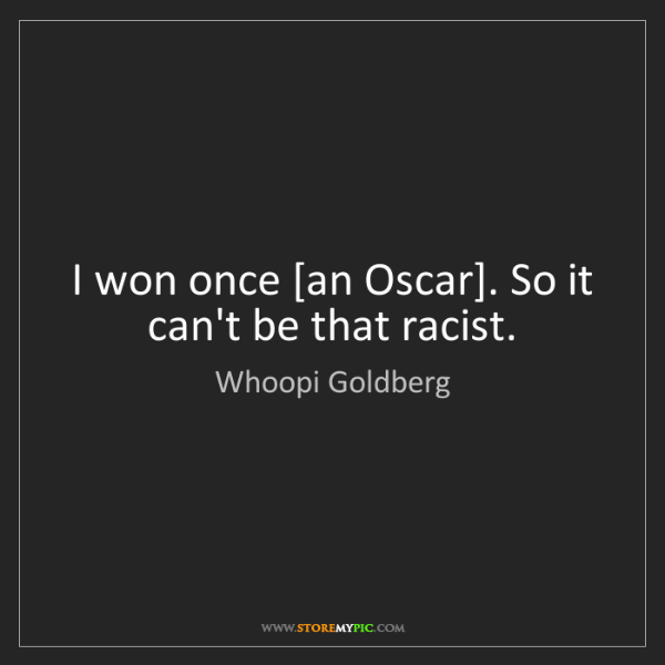Whoopi Goldberg: I won once [an Oscar]. So it can't be that racist.