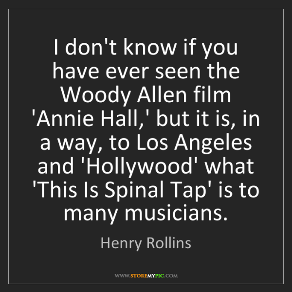 Henry Rollins: I don't know if you have ever seen the Woody Allen film...