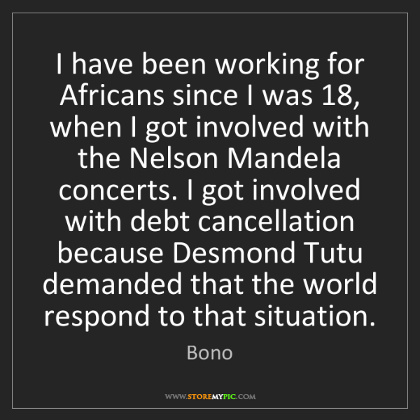 Bono: I have been working for Africans since I was 18, when...