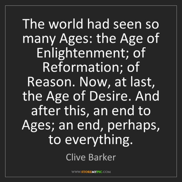 Clive Barker: The world had seen so many Ages: the Age of Enlightenment;...