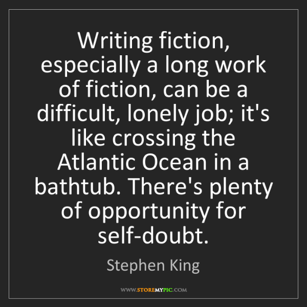 Stephen King: Writing fiction, especially a long work of fiction, can...