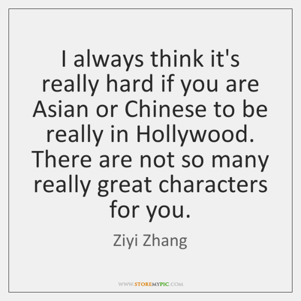I always think it's really hard if you are Asian or Chinese ...