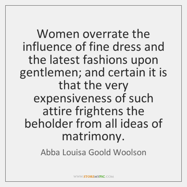 Women overrate the influence of fine dress and the latest fashions upon ...