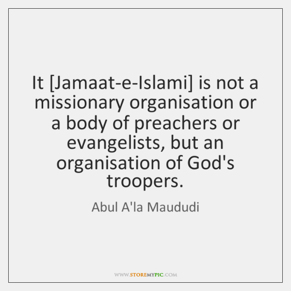 It [Jamaat-e-Islami] is not a missionary organisation or a body of preachers ...
