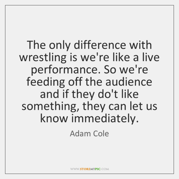 The only difference with wrestling is we're like a live performance. So ...
