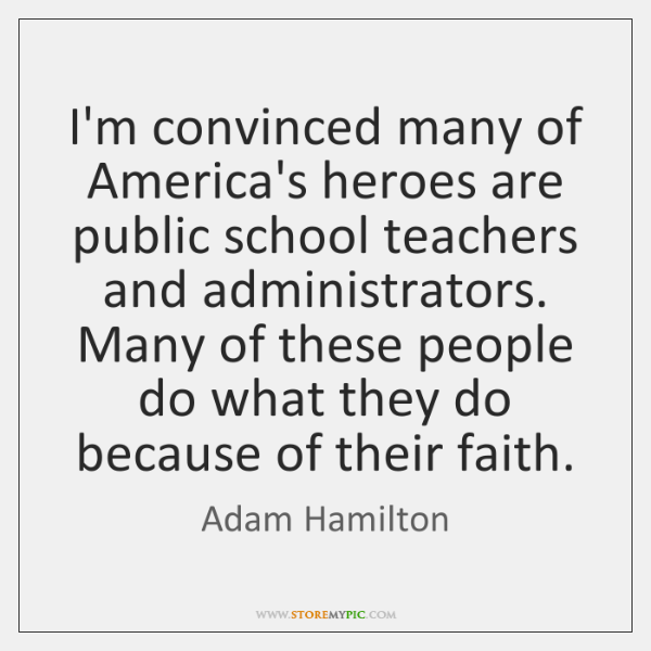 I'm convinced many of America's heroes are public school teachers and administrators. ...