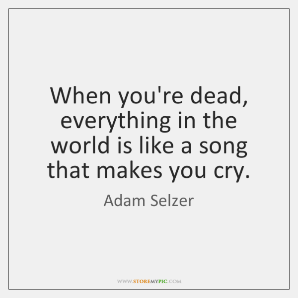 When you're dead, everything in the world is like a song that ...