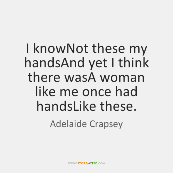 I knowNot these my handsAnd yet I think there wasA woman like ...