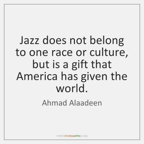 Jazz does not belong to one race or culture, but is a ...