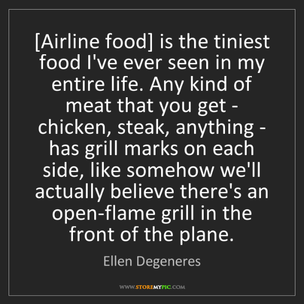 Ellen Degeneres: [Airline food] is the tiniest food I've ever seen in...