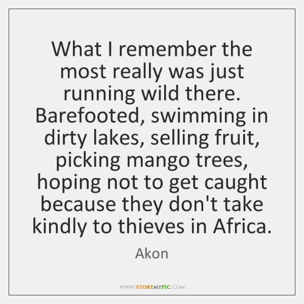 What I remember the most really was just running wild there. Barefooted, ...
