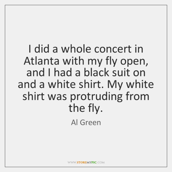 I did a whole concert in Atlanta with my fly open, and ...